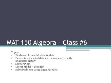 MAT 150 Algebra – Class #6 Topics: Find exact Linear Models for data Determine if a set of data can be modeled exactly or approximately Scatter Plots Linear.