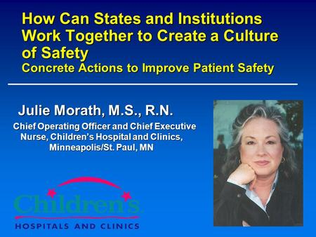 How Can States and Institutions Work Together to Create a Culture of Safety Concrete Actions to Improve Patient Safety Julie Morath, M.S., R.N. Chief.