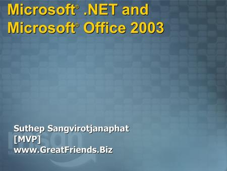 Microsoft ®.NET and Microsoft ® Office 2003 Suthep Sangvirotjanaphat [MVP] www.GreatFriends.Biz.