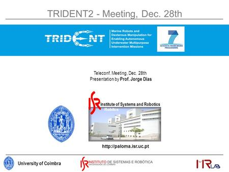University of Coimbra Institute of Systems and Robitcs  Institute of Systems and Robotics TRIDENT2 - Meeting, Dec. 28th Teleconf.