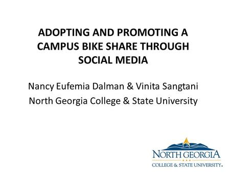 Nancy Eufemia Dalman & Vinita Sangtani North Georgia College & State University ADOPTING AND PROMOTING A CAMPUS BIKE SHARE THROUGH SOCIAL MEDIA.