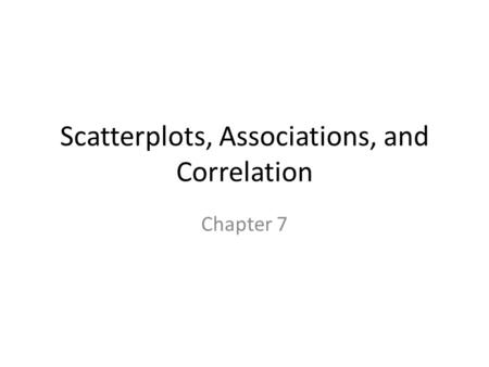 Scatterplots, Associations, and Correlation Chapter 7.