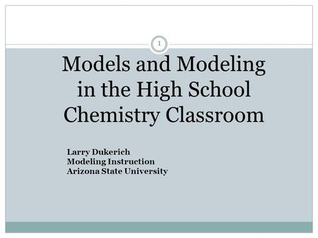 Models and Modeling in the High School Chemistry Classroom 1 Larry Dukerich Modeling Instruction Arizona State University.