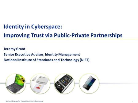 1 National Strategy for Trusted Identities in Cyberspace Identity in Cyberspace: Improving Trust via Public-Private Partnerships Jeremy Grant Senior Executive.