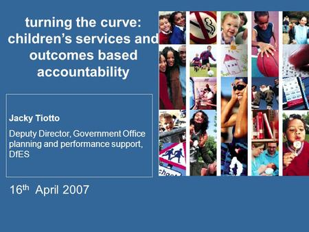 Turning the curve: children's services and outcomes based accountability Jacky Tiotto Deputy Director, Government Office planning and performance support,