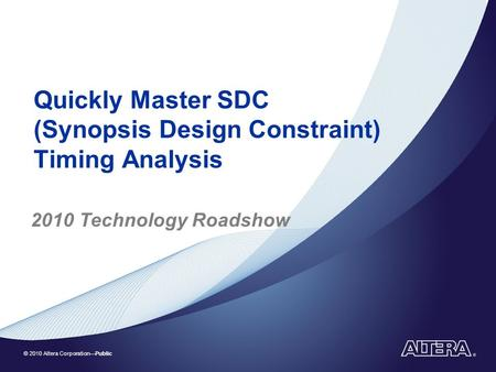 © 2010 Altera Corporation—Public Quickly Master SDC (Synopsis Design Constraint) Timing Analysis 2010 Technology Roadshow.