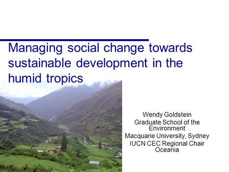 Managing social change towards sustainable development in the humid tropics Wendy Goldstein Graduate School of the Environment Macquarie University, Sydney.
