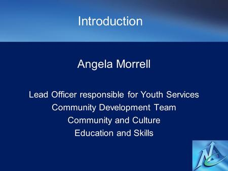 Introduction Angela Morrell Lead Officer responsible for Youth Services Community Development Team Community and Culture Education and Skills.
