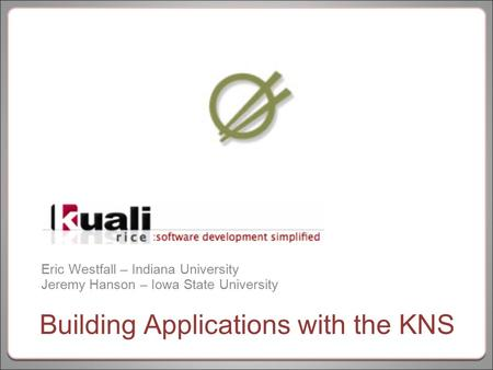 Eric Westfall – Indiana University Jeremy Hanson – Iowa State University Building Applications with the KNS.