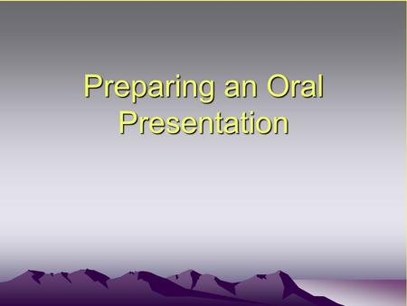 Preparing an Oral Presentation. Initial Planning Determine the type of talk you'll be giving –Informal, discussion, or formal –Purpose Conference Class.