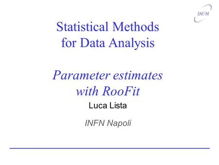 Statistical Methods for Data Analysis Parameter estimates with RooFit Luca Lista INFN Napoli.
