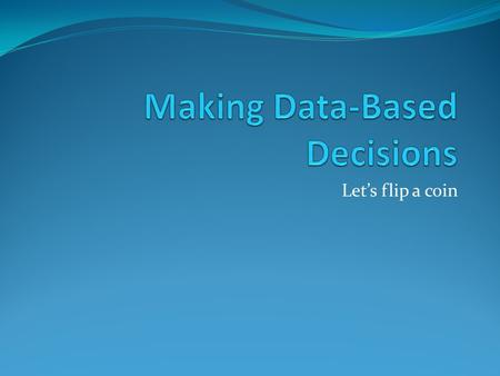 Let's flip a coin. Making Data-Based Decisions We're going to flip a coin 10 times. What results do you think we will get?