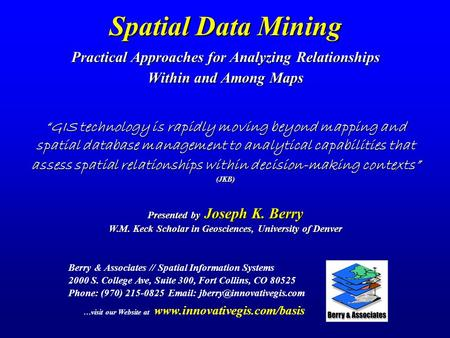 Spatial Data Mining Practical Approaches for Analyzing Relationships Within and Among Maps Berry & Associates // Spatial Information Systems 2000 S. College.