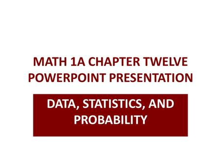 MATH 1A CHAPTER TWELVE POWERPOINT PRESENTATION DATA, STATISTICS, AND PROBABILITY.