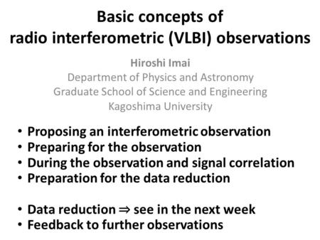 Basic concepts of radio interferometric (VLBI) observations Hiroshi Imai Department of Physics and Astronomy Graduate School of Science and Engineering.