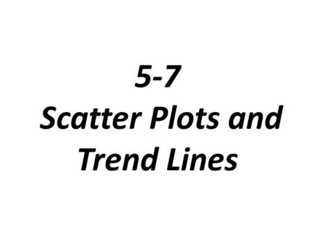 5-7 Scatter Plots and Trend Lines. Scatter Plot: A graph that relates two different sets of data by displaying them as ordered pairs.