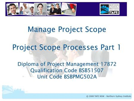 BSBPMG502A Manage Project Scope Manage Project Scope Project Scope Processes Part 1 Diploma of Project Management 17872 Qualification Code BSB51507 Unit.