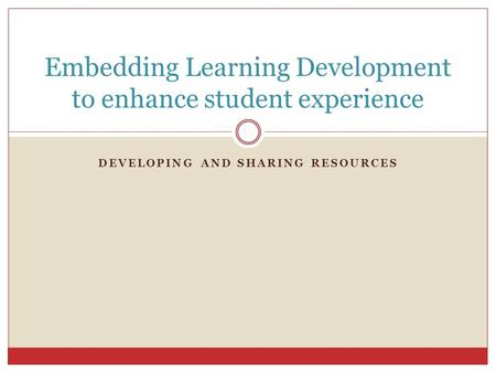 DEVELOPING AND SHARING RESOURCES Embedding Learning Development to enhance student experience.