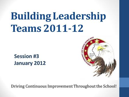 Building Leadership Teams 2011-12 Driving Continuous Improvement Throughout the School! Session #3 January 2012.