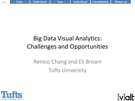 IntroDefinitionSizeComplexityWrap-up 1/54 Individual Big Data Visual Analytics: Challenges and Opportunities Remco Chang and Eli Brown Tufts University.