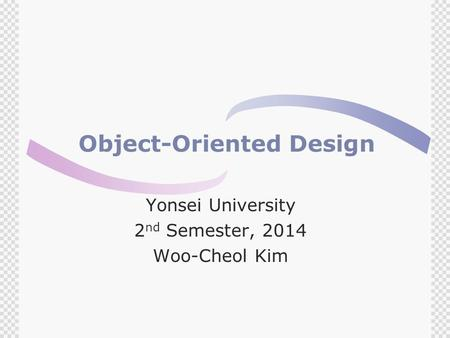 Object-Oriented Design Yonsei University 2 nd Semester, 2014 Woo-Cheol Kim.