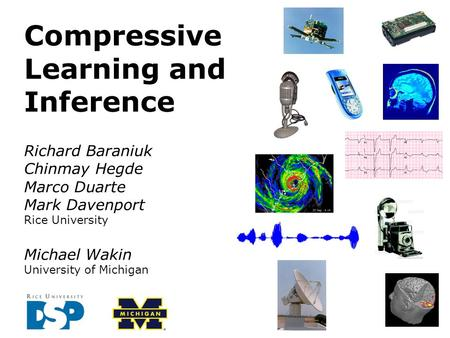 Richard Baraniuk Chinmay Hegde Marco Duarte Mark Davenport Rice University Michael Wakin University of Michigan Compressive Learning and Inference.