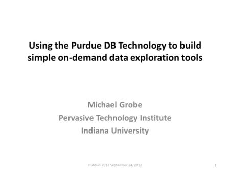 Using the Purdue DB Technology to build simple on-demand data exploration tools Michael Grobe Pervasive Technology Institute Indiana University Hubbub.