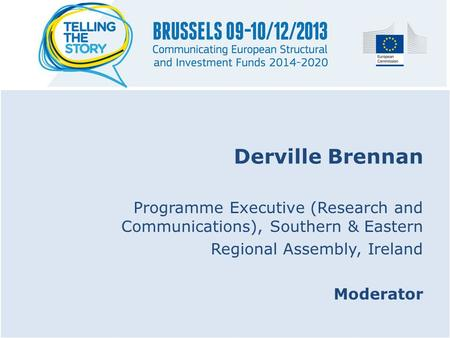Derville Brennan Programme Executive (Research and Communications), Southern & Eastern Regional Assembly, Ireland Moderator.