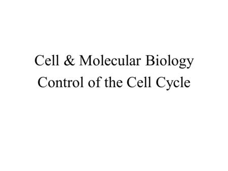 Cell & Molecular Biology Control of the Cell Cycle.