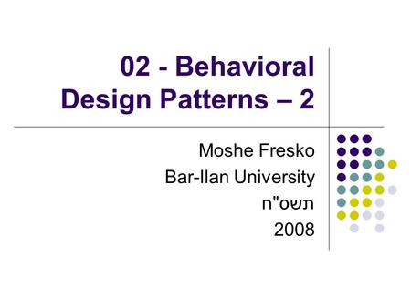 02 - Behavioral Design Patterns – 2 Moshe Fresko Bar-Ilan University תשסח 2008.