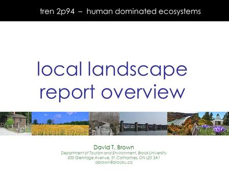 Tren 2p94 – human dominated ecosystems local landscape report overview David T. Brown Department of Tourism and Environment, Brock University 500 Glenridge.