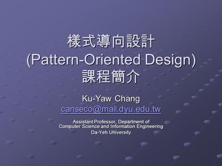 樣式導向設計 (Pattern-Oriented Design) 課程簡介 Ku-Yaw Chang Assistant Professor, Department of Computer Science and Information Engineering.