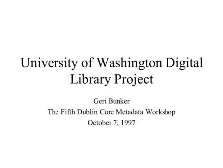 University of Washington Digital Library Project Geri Bunker The Fifth Dublin Core Metadata Workshop October 7, 1997.