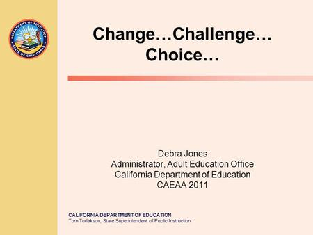 CALIFORNIA DEPARTMENT OF EDUCATION Tom Torlakson, State Superintendent of Public Instruction Change…Challenge… Choice… Debra Jones Administrator, Adult.