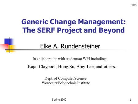 Spring 2000 WPI 1 Generic Change <strong>Management</strong>: The SERF Project and Beyond Elke A. Rundensteiner In collaboration with students at WPI including: Kajal Claypool,
