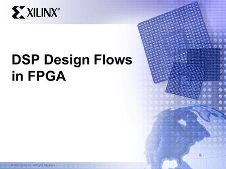 © 2003 Xilinx, Inc. All Rights Reserved DSP Design Flows in FPGA.
