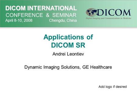 DICOM INTERNATIONAL DICOM INTERNATIONAL CONFERENCE & SEMINAR April 8-10, 2008 Chengdu, China Applications of DICOM SR Andrei Leontiev Dynamic Imaging Solutions,
