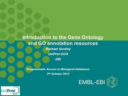 Introduction to the Gene Ontology and GO annotation resources Rachael Huntley UniProt-GOA EBI Programmatic Access to Biological Databases 3 rd October.