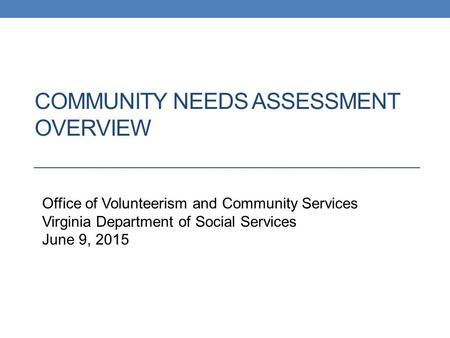 COMMUNITY NEEDS ASSESSMENT OVERVIEW Office on Volunteerism and Community Services, Virginia Department of Social Services Office of Volunteerism and Community.