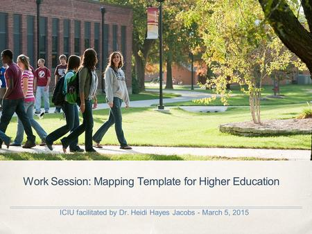 Work Session: Mapping Template for Higher Education ICIU facilitated by Dr. Heidi Hayes Jacobs - March 5, 2015.