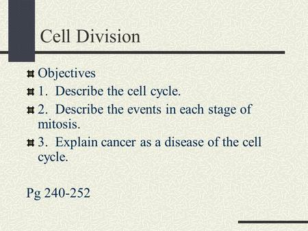 Cell Division Objectives 1. Describe the cell cycle. 2. Describe the events in each stage of mitosis. 3. Explain cancer as a disease of the cell cycle.