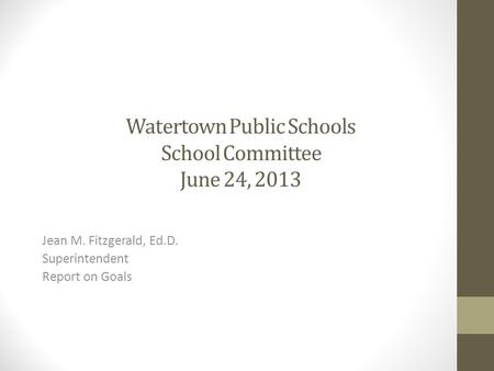 Watertown Public Schools School Committee June 24, 2013 Jean M. Fitzgerald, Ed.D. Superintendent Report on Goals.