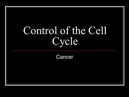 Control of the Cell Cycle Cancer. Objectives Why do some types of cells divide rapidly, while others divide slowly? What tells a cell when it is time.