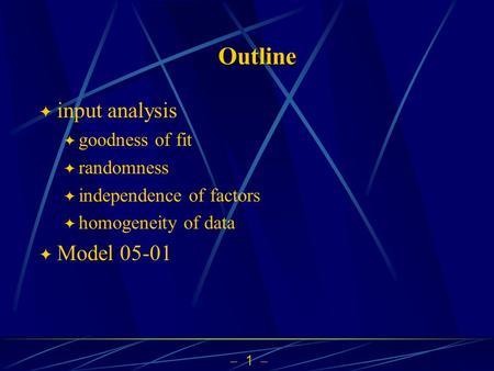  1  Outline  input analysis  goodness of fit  randomness  independence of factors  homogeneity of data  Model 05-01.