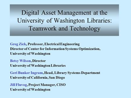 Digital Asset Management at the University of Washington Libraries: Teamwork and Technology Greg Zick, Professor, Electrical Engineering Director of Center.