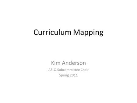 Curriculum Mapping Kim Anderson ASLO Subcommittee Chair Spring 2011.