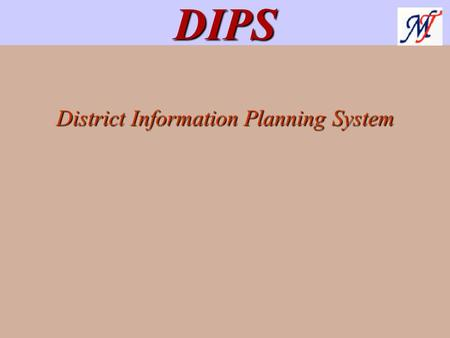 District Information Planning System DIPS. DIPS DIPS is GIS based tool used to analyze and plan for optimum utilization of district resources. DIPS has.