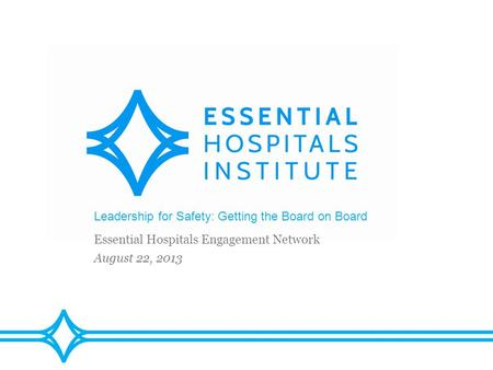 Leadership for Safety: Getting the Board on Board Essential Hospitals Engagement Network August 22, 2013.