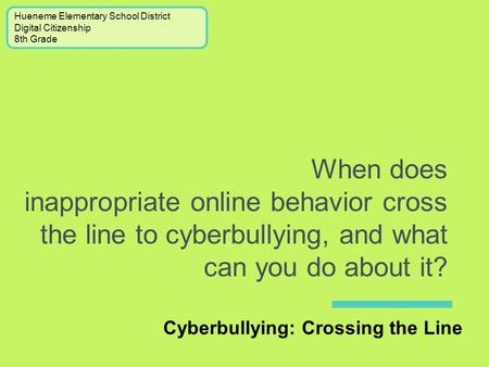 When does inappropriate online behavior cross the line to cyberbullying, and what can you do about it? Cyberbullying: Crossing the Line Hueneme Elementary.