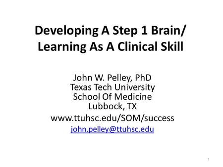Developing A Step 1 Brain/ Learning As A Clinical Skill John W. Pelley, PhD Texas Tech University School Of Medicine Lubbock, TX www.ttuhsc.edu/SOM/success.